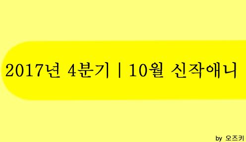 [신작애니] 2017년 4분기|10월 신작애니 방영 시간표