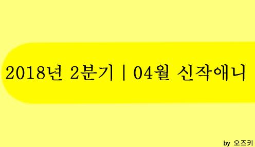 [신작애니] 2018년 2분기|4월 신작애니 방영 시간표
